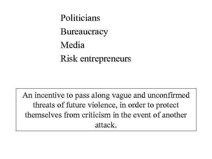 Politicians Bureaucracy Media Risk entrepreneurs An incentive to pass along vague and unconfirmed threats