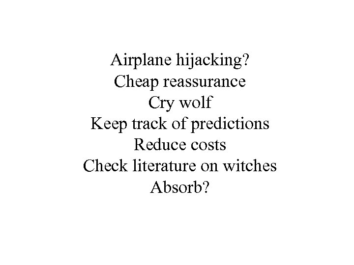 Airplane hijacking? Cheap reassurance Cry wolf Keep track of predictions Reduce costs Check literature