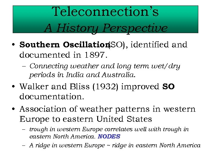 Teleconnection's A History Perspective • Southern Oscillation (SO), identified and documented in 1897. –