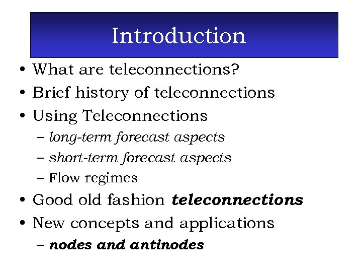 Introduction • What are teleconnections? • Brief history of teleconnections • Using Teleconnections –