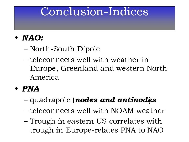 Conclusion-Indices • NAO: – North-South Dipole – teleconnects well with weather in Europe, Greenland