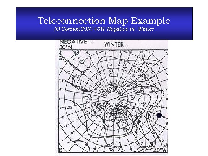 Teleconnection Map Example (O'Connor)30 N/40 W Negative in Winter