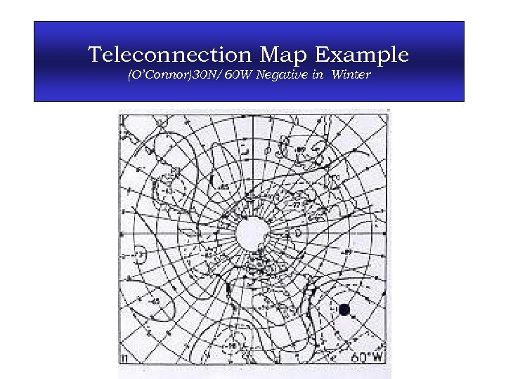 Teleconnection Map Example (O'Connor)30 N/60 W Negative in Winter