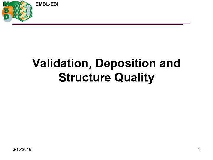 EMBL-EBI Validation, Deposition and Structure Quality 3/15/2018 1