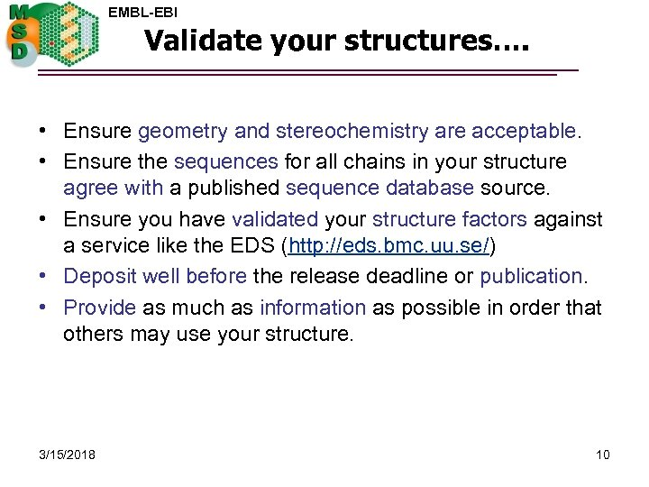 EMBL-EBI Validate your structures…. • Ensure geometry and stereochemistry are acceptable. • Ensure the