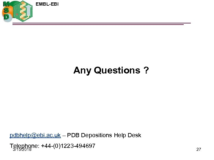EMBL-EBI Any Questions ? pdbhelp@ebi. ac. uk – PDB Depositions Help Desk Telephone: +44