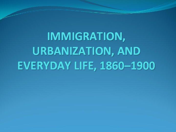 IMMIGRATION, URBANIZATION, AND EVERYDAY LIFE, 1860– 1900