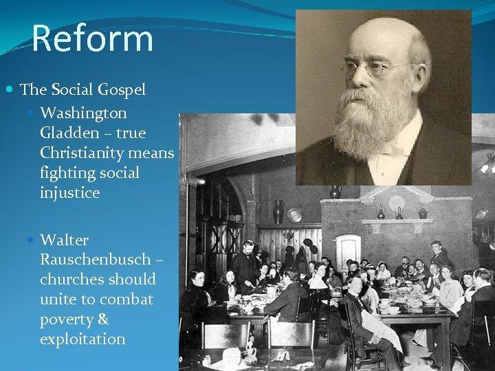Reform The Social Gospel Washington Gladden – true Christianity means fighting social injustice Walter