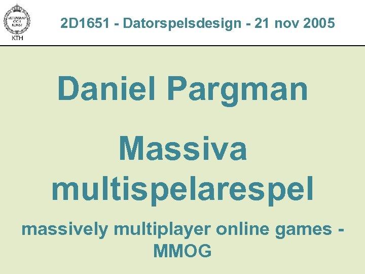 2 D 1651 - Datorspelsdesign - 21 nov 2005 Daniel Pargman Massiva multispelarespel massively