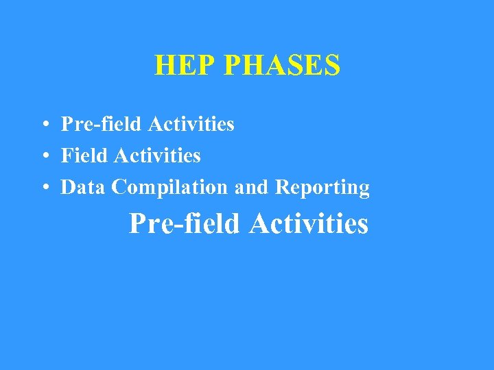 HEP PHASES • Pre-field Activities • Field Activities • Data Compilation and Reporting Pre-field