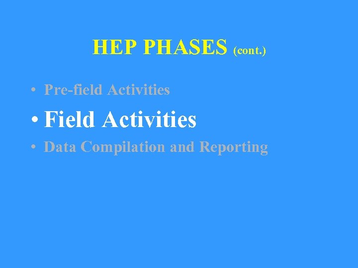 HEP PHASES (cont. ) • Pre-field Activities • Field Activities • Data Compilation and