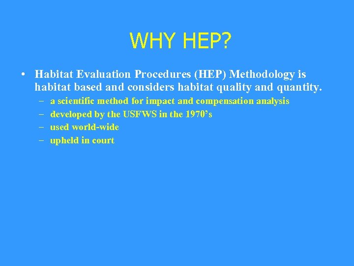 WHY HEP? • Habitat Evaluation Procedures (HEP) Methodology is habitat based and considers habitat