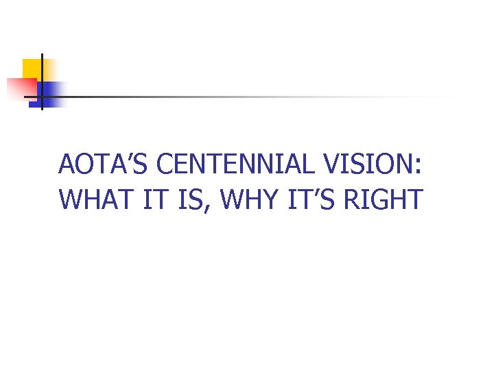 AOTA'S CENTENNIAL VISION: WHAT IT IS, WHY IT'S RIGHT