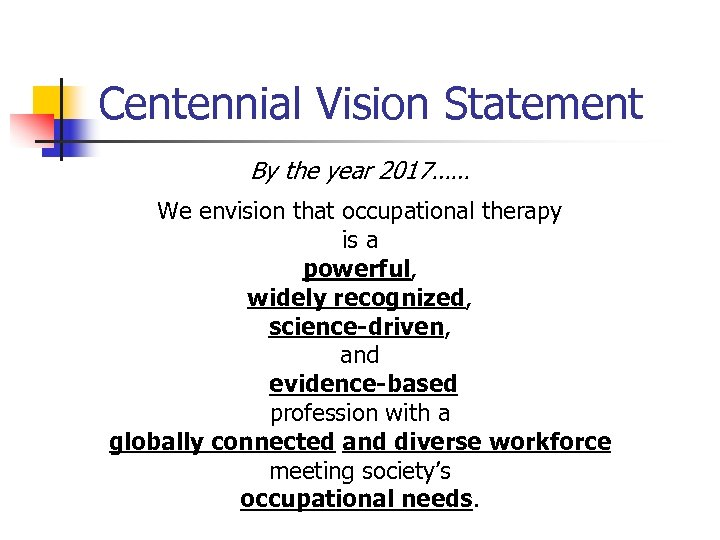 Centennial Vision Statement By the year 2017…… We envision that occupational therapy is a