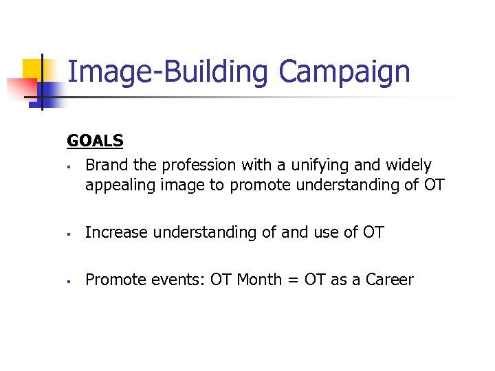 Image-Building Campaign GOALS § Brand the profession with a unifying and widely appealing image