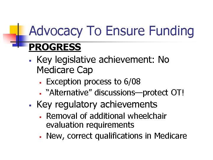 Advocacy To Ensure Funding PROGRESS § Key legislative achievement: No Medicare Cap § §