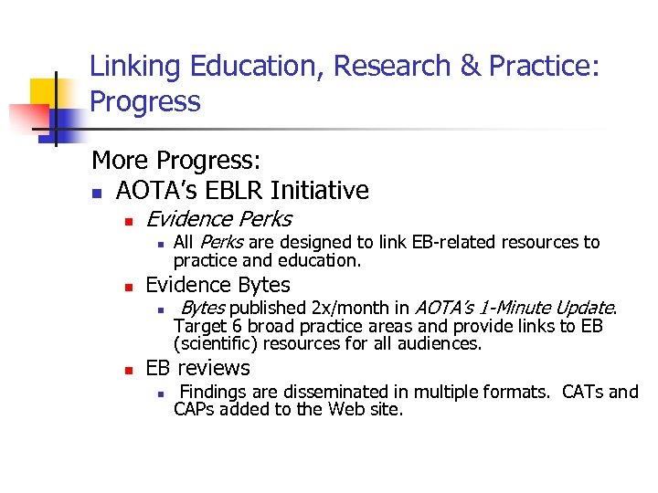 Linking Education, Research & Practice: Progress More Progress: n AOTA's EBLR Initiative n Evidence