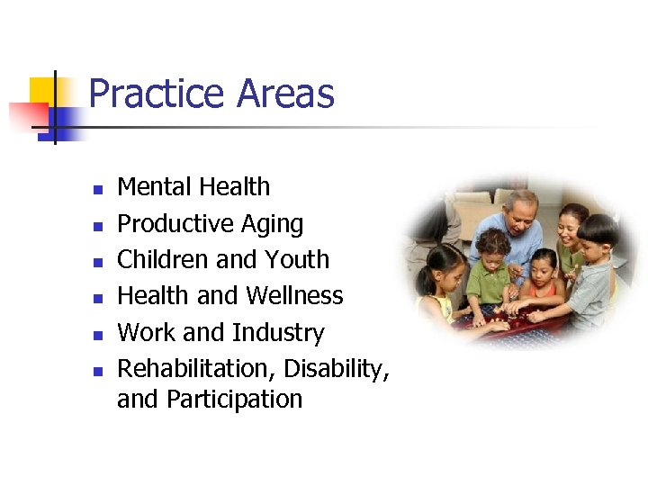 Practice Areas n n n Mental Health Productive Aging Children and Youth Health and
