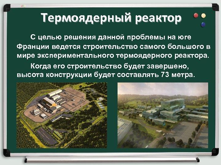 Термоядерный реактор С целью решения данной проблемы на юге Франции ведется строительство самого