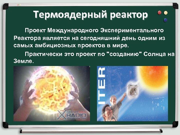 Термоядерный реактор Проект Международного Экспериментального Реактора является на сегодняшний день одним из самых