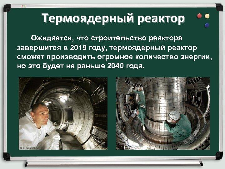 Термоядерный реактор Ожидается, что строительство реактора завершится в 2019 году, термоядерный реактор сможет