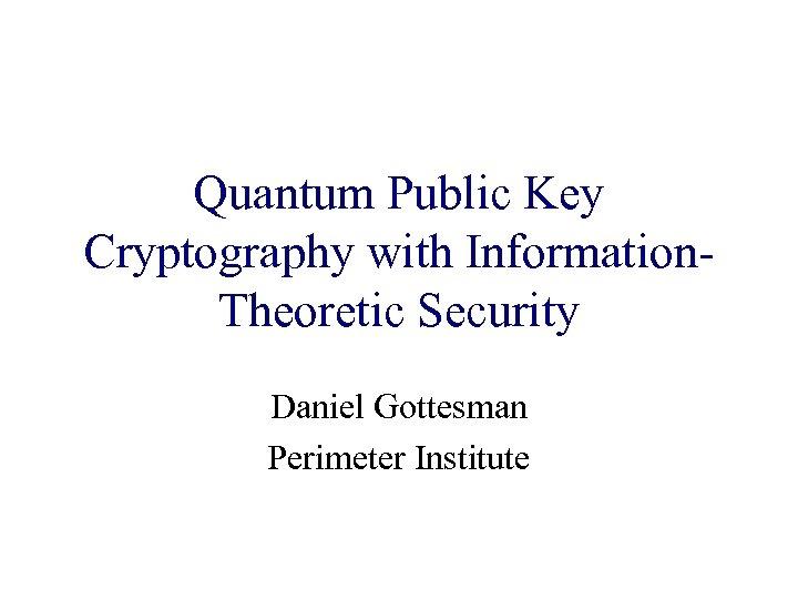 Quantum Public Key Cryptography with Information. Theoretic Security Daniel Gottesman Perimeter Institute