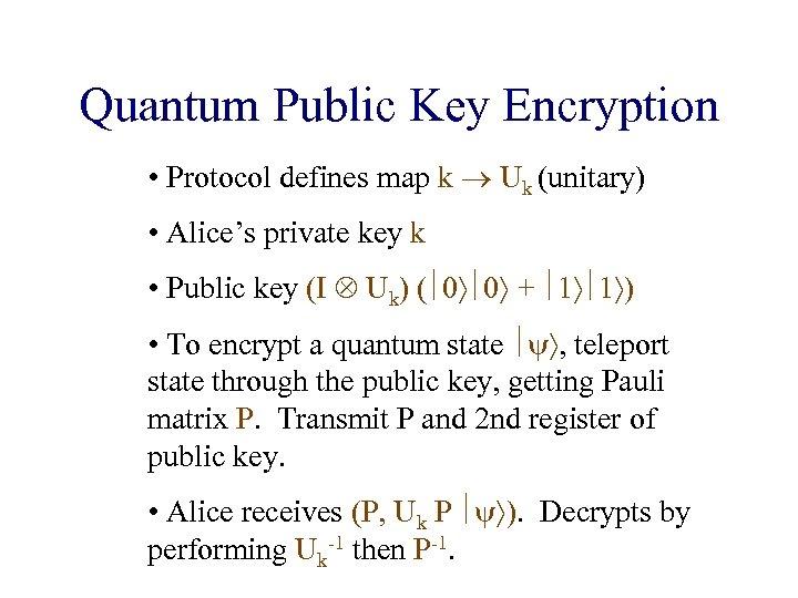 Quantum Public Key Encryption • Protocol defines map k Uk (unitary) • Alice's private
