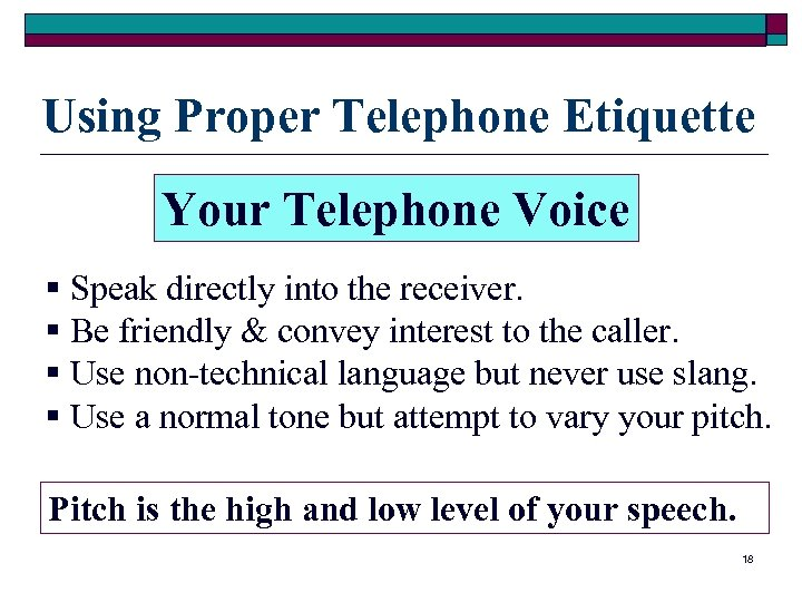 Using Proper Telephone Etiquette Your Telephone Voice § Speak directly into the receiver. §