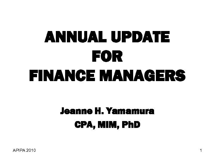 ANNUAL UPDATE FOR FINANCE MANAGERS Jeanne H. Yamamura CPA, MIM, Ph. D APIPA 2010