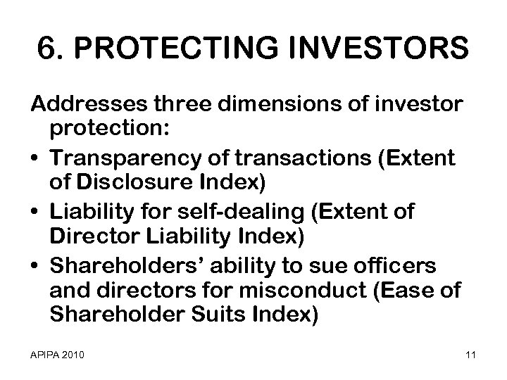 6. PROTECTING INVESTORS Addresses three dimensions of investor protection: • Transparency of transactions (Extent
