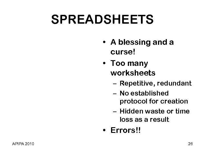 SPREADSHEETS • A blessing and a curse! • Too many worksheets – Repetitive, redundant