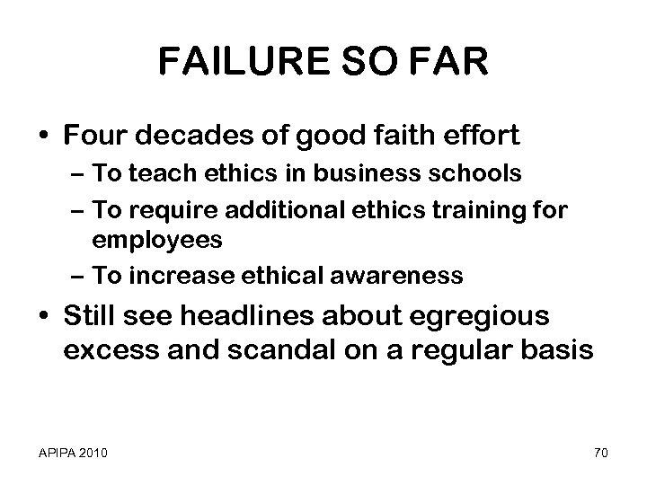 FAILURE SO FAR • Four decades of good faith effort – To teach ethics