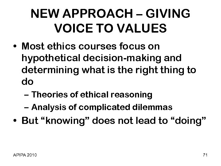 NEW APPROACH – GIVING VOICE TO VALUES • Most ethics courses focus on hypothetical
