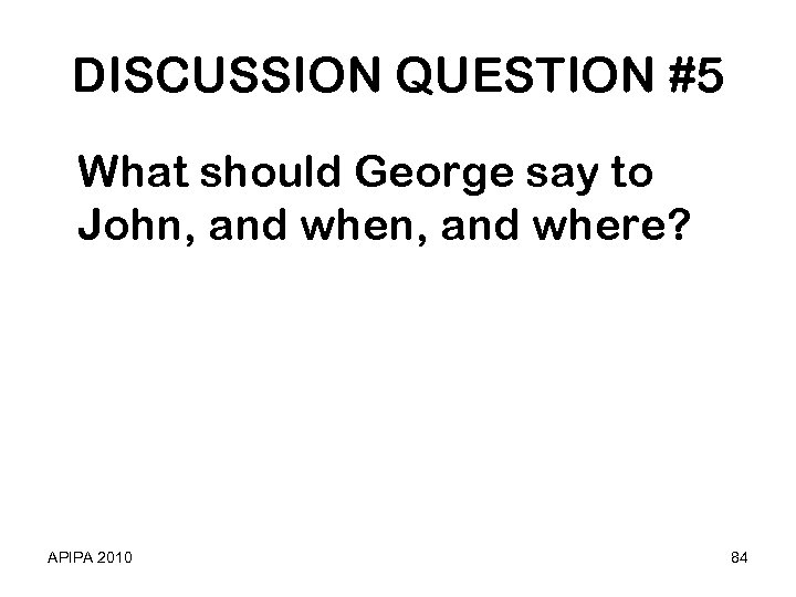 DISCUSSION QUESTION #5 What should George say to John, and where? APIPA 2010 84