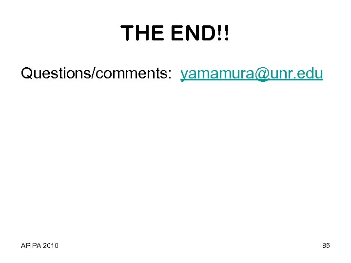 THE END!! Questions/comments: yamamura@unr. edu APIPA 2010 85