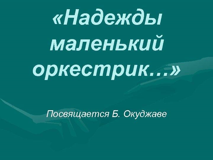 «Надежды маленький оркестрик…» Посвящается Б. Окуджаве