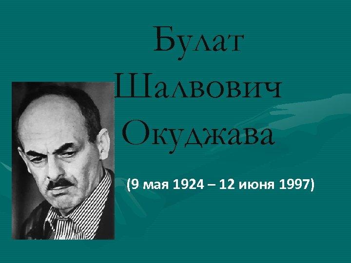 Булат Шалвович Окуджава (9 мая 1924 – 12 июня 1997)