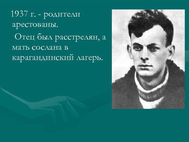 1937 г. - родители арестованы. Отец был расстрелян, а мать сослана в карагандинский лагерь.