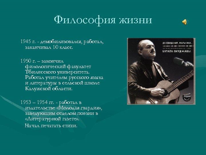 Философия жизни 1945 г. - демобилизовался, работал, заканчивал 10 класс. 1950 г. – закончил
