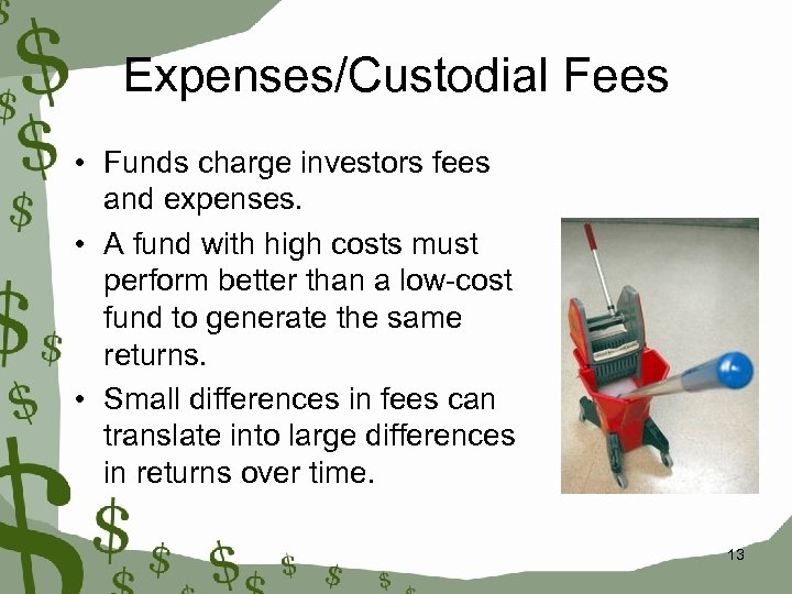 Expenses/Custodial Fees • Funds charge investors fees and expenses. • A fund with high