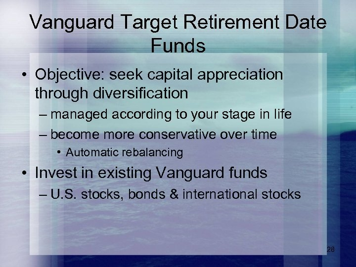 Vanguard Target Retirement Date Funds • Objective: seek capital appreciation through diversification – managed