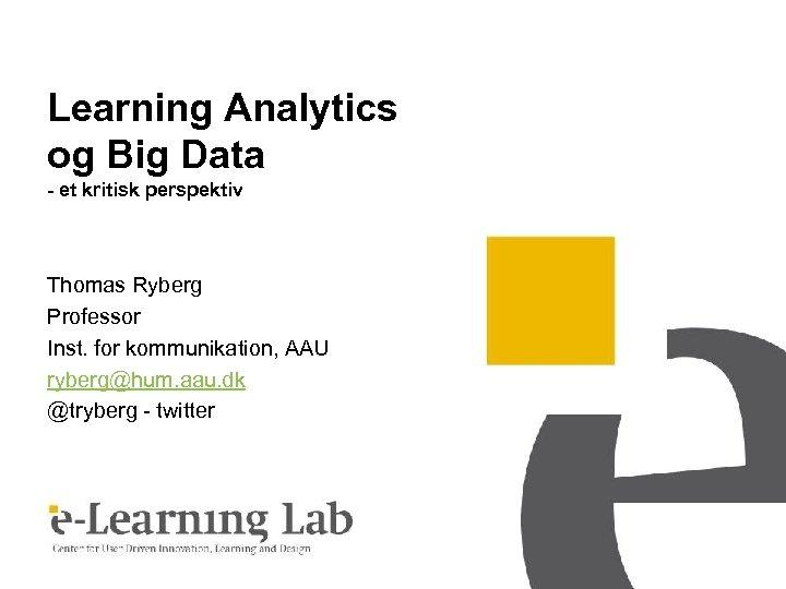 Learning Analytics og Big Data - et kritisk perspektiv Thomas Ryberg Professor Inst. for