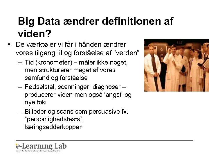 Big Data ændrer definitionen af viden? • De værktøjer vi får i hånden ændrer
