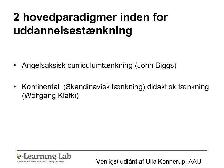 2 hovedparadigmer inden for uddannelsestænkning • Angelsaksisk curriculumtænkning (John Biggs) • Kontinental (Skandinavisk tænkning)