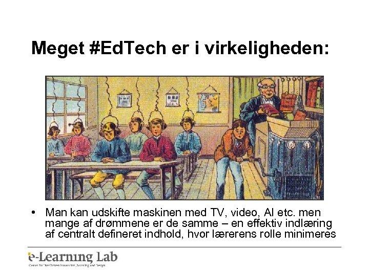 Meget #Ed. Tech er i virkeligheden: • Man kan udskifte maskinen med TV, video,