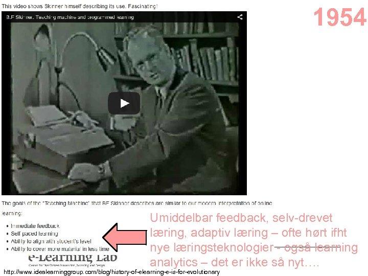 1954 Umiddelbar feedback, selv-drevet læring, adaptiv læring – ofte hørt ifht nye læringsteknologier -