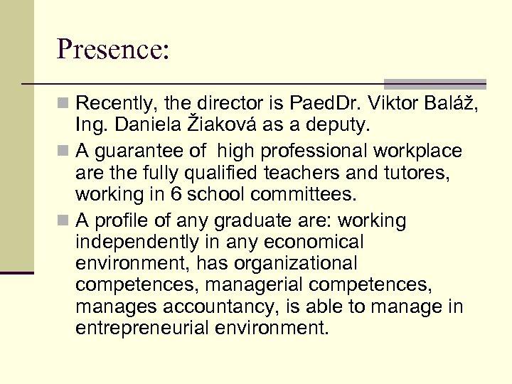 Presence: n Recently, the director is Paed. Dr. Viktor Baláž, Ing. Daniela Žiaková as