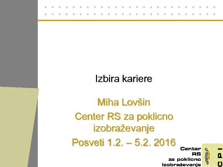 Izbira kariere Miha Lovšin Center RS za poklicno izobraževanje Posveti 1. 2. – 5.