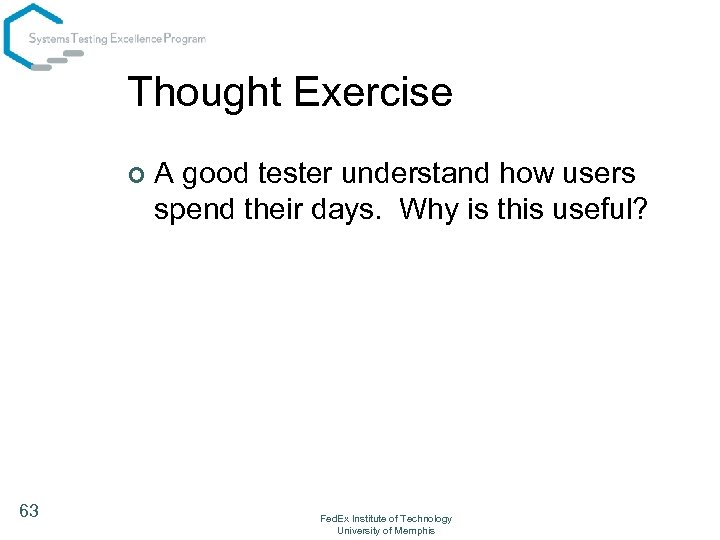 Thought Exercise ¢ 63 A good tester understand how users spend their days. Why