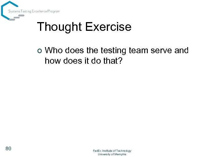 Thought Exercise ¢ 80 Who does the testing team serve and how does it